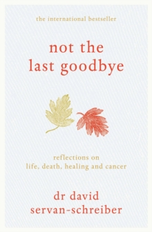Not the Last Goodbye : Reflections on Life, Death, Healing and Cancer, Hardback