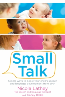 Small Talk : Simple Ways to Boost Your Child's Speech and Language Development from Birth, Paperback