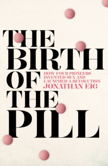 The Birth of the Pill : How Four Pioneers Reinvented Sex and Launched a Revolution, Hardback