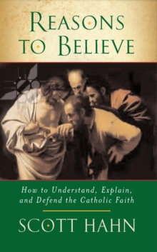 Reasons to Believe : How to Understand, Explain and Defend the Catholic Faith, Paperback