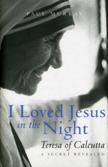 I Loved Jesus in the Night : Teresa of Calcutta: A Secret Revealed, Hardback