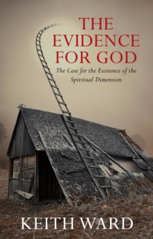 The Evidence for God : The Case for the Existence of the Spiritual Dimension, Paperback