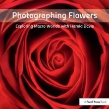 Photographing Flowers : Exploring Macro Worlds with Harold Davis, Paperback