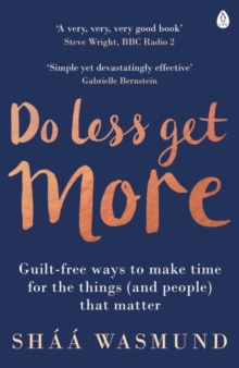 Do Less, Get More : Guilt-Free Ways to Make Time for the Things (and People) That Matter, Paperback