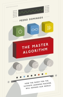 The Master Algorithm : How the Quest for the Ultimate Learning Machine Will Remake Our World, Hardback