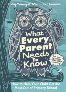 What Every Parent Needs to Know : How to Help Your Child Get the Most out of Primary School, Hardback