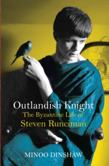 Outlandish Knight : The Byzantine Life of Steven Runciman, Hardback Book