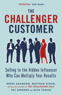 The Challenger Customer : Selling to the Hidden Influencer Who Can Multiply Your Results, Paperback