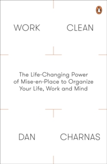 Work Clean : The Life-Changing Power of Mise-En-Place to Organize Your Life, Work and Mind, Paperback