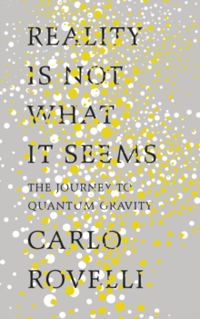 Reality is Not What it Seems : The Journey to Quantum Gravity, Hardback