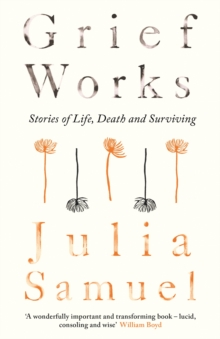 Grief Works : Stories of Life, Death and Surviving, Hardback