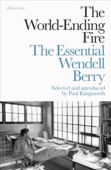The World-Ending Fire : The Essential Wendell Berry, Hardback