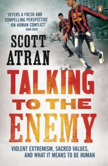 Talking to the Enemy : Violent Extremism, Sacred Values, and What it Means to Be Human, Paperback