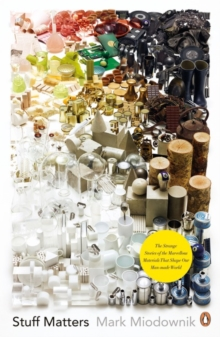 Stuff Matters : The Strange Stories of the Marvellous Materials that Shape Our Man-made World, Paperback