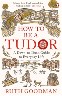 How to be a Tudor : A Dawn-to-Dusk Guide to Everyday Life, Paperback