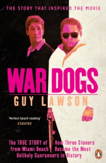 War Dogs : The True Story of How Three Stoners from Miami Beach Became the Most Unlikely Gunrunners in History, Paperback