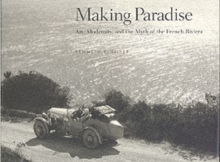 Making Paradise : Art, Modernity and the Myth of the French Riviera, Hardback