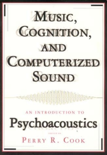 Music, Cognition and Computerized Sound : An Introduction to Psychoacoustics, Paperback