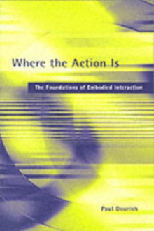 Where the Action is : The Foundations of Embodied Interaction, Paperback