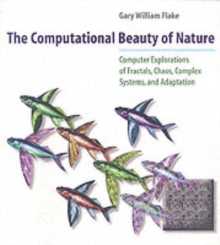 The Computational Beauty of Nature : Computer Explorations of Fractals, Chaos, Complex Systems and Adaptation, Paperback