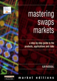 Mastering Swaps Markets : A Step-by-Step Guide to the Products, Applications and Risks, Paperback