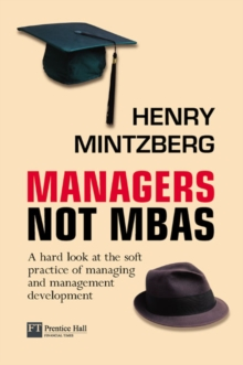 Managers Not MBA's : a Hard Look at the Soft Practice of Managing and Management Development, Paperback Book