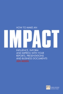 How to Make an IMPACT : Influence, Inform and Impress with Your Reports, Presentations, Business Documents, Charts and Graphs, Paperback