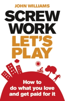 Screw Work, Let's Play : How to Do What You Love and Get Paid for it, Paperback
