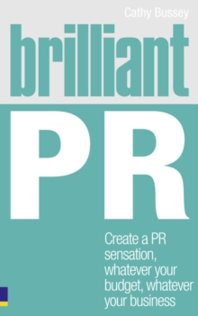 Brilliant PR : Create a PR Sensation, Whatever Your Budget, Whatever Your Business, Paperback