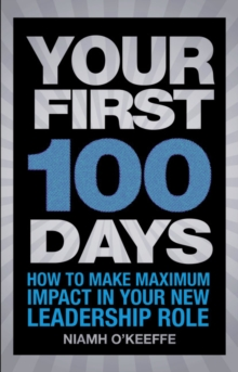 Your First 100 Days : How to Make Maximum Impact in Your New Leadership Role, Paperback