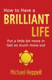 How to Have a Brilliant Life : Put a Little Bit More in - Get So Much More out, Paperback