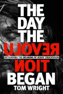 The Day the Revolution Began : Rethinking the Meaning of Jesus' Crucifixion, Hardback