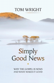 Simply Good News : Why the Gospel is News and What Makes it Good, Paperback Book