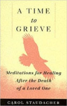 A Time to Grieve : Meditations for Healing After the Death of a Loved One, Paperback