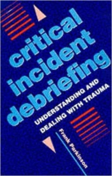 Critical Incident Debriefing : Understanding and Dealing with Trauma, Paperback