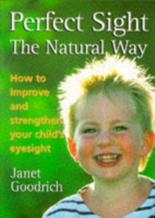 Perfect Sight the Natural Way : How to Improve and Strengthen Your Child's Eyesight, Paperback