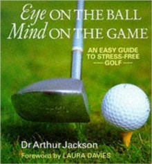 Eye on the Ball, Mind on the Game : Easy Guide to Stress-free Golf, Hardback Book