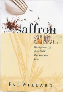 Secrets of Saffron : The Vagabond Life of the World's Most Seductive Herb, Hardback