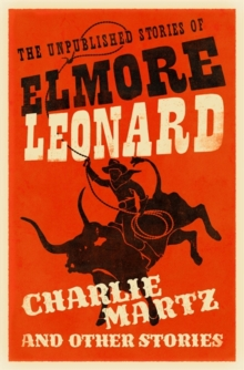Charlie Martz and Other Stories : The Unpublished Stories of Elmore Leonard, Hardback