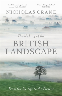 The Making of the British Landscape : From the Ice Age to the Present, Hardback