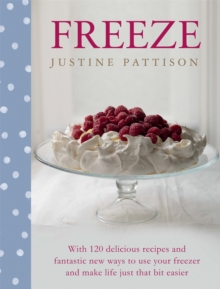Freeze : 120 Delicious Recipes and Fantastic New Ways to Use Your Freezer and Make Life Just That Bit Easier, Hardback