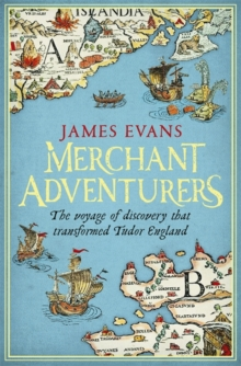 Merchant Adventurers : The Voyage of Discovery That Transformed Tudor England, Hardback Book