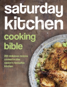 Saturday Kitchen Cooking Bible : 200 Delicious Recipes Cooked in the Nation's Favourite Kitchen, Hardback
