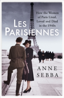 Les Parisiennes : How the Women of Paris Lived, Loved and Died in the 1940s, Hardback