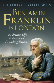 Benjamin Franklin in London : The British Life of America's Founding Father, Hardback