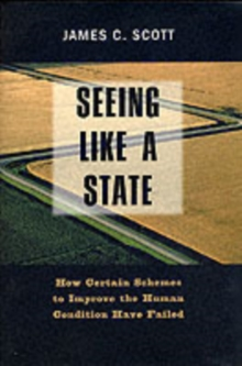 Seeing Like a State : How Certain Schemes to Improve the Human Condition Have Failed, Paperback Book