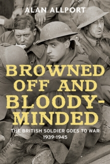Browned off and Bloody-Minded : The British Soldier Goes to War 1939-1945, Hardback