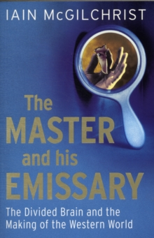 The Master and His Emissary : The Divided Brain and the Making of the Western World, Paperback