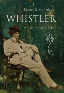 Whistler : A Life for Art's Sake, Hardback