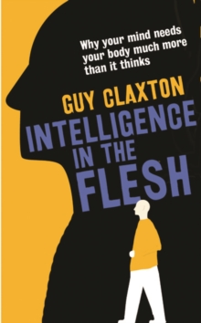 Intelligence in the Flesh : Why Your Mind Needs Your Body Much More Than it Thinks, Hardback